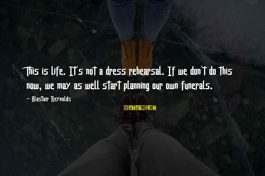 Life For Funerals Sayings By Alastair Reynolds: This is life. It's not a dress rehearsal. If we don't do this now, we