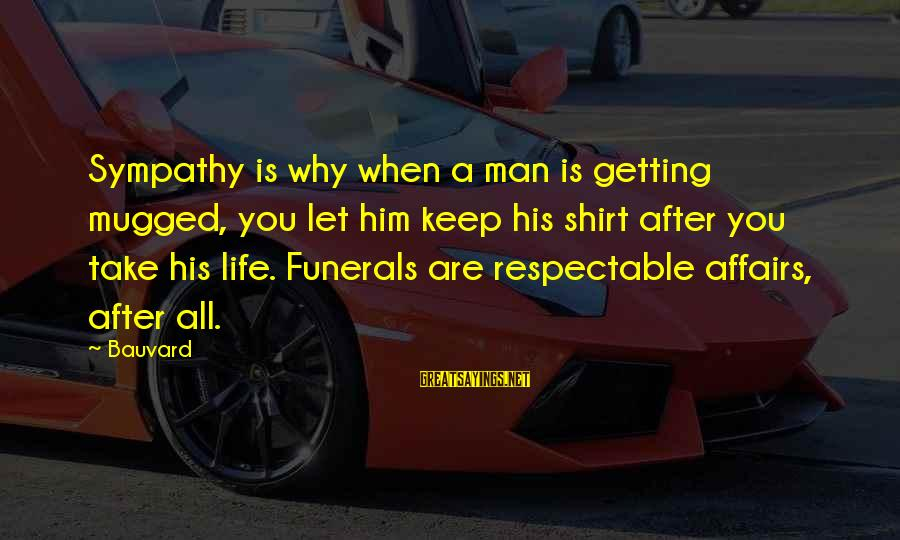 Life For Funerals Sayings By Bauvard: Sympathy is why when a man is getting mugged, you let him keep his shirt