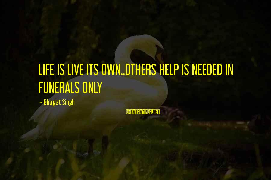 Life For Funerals Sayings By Bhagat Singh: LIFE IS LIVE ITS OWN..OTHERS HELP IS NEEDED IN FUNERALS ONLY