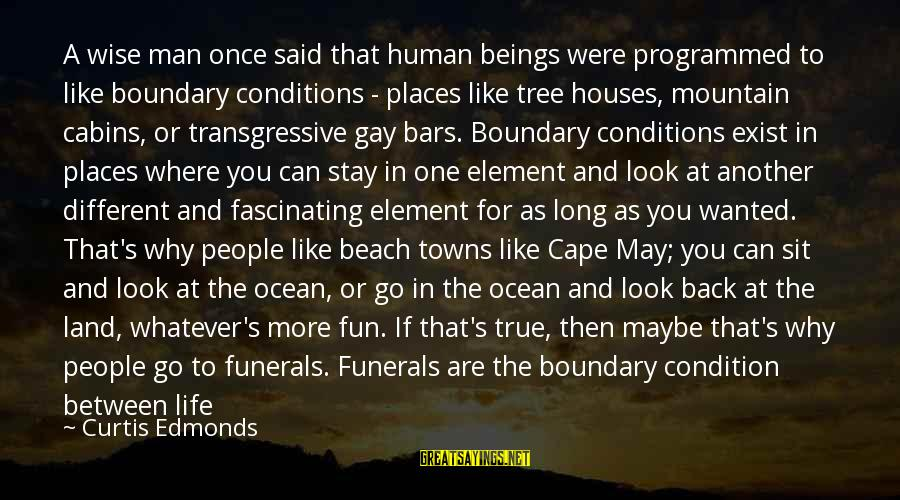 Life For Funerals Sayings By Curtis Edmonds: A wise man once said that human beings were programmed to like boundary conditions -