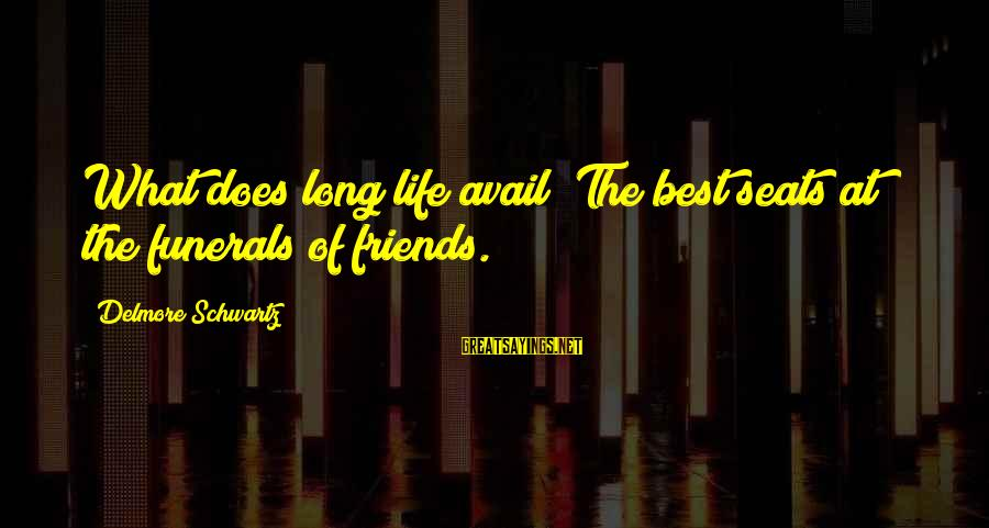 Life For Funerals Sayings By Delmore Schwartz: What does long life avail? The best seats at the funerals of friends.