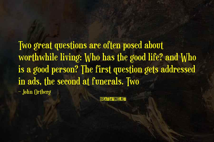 Life For Funerals Sayings By John Ortberg: Two great questions are often posed about worthwhile living: Who has the good life? and