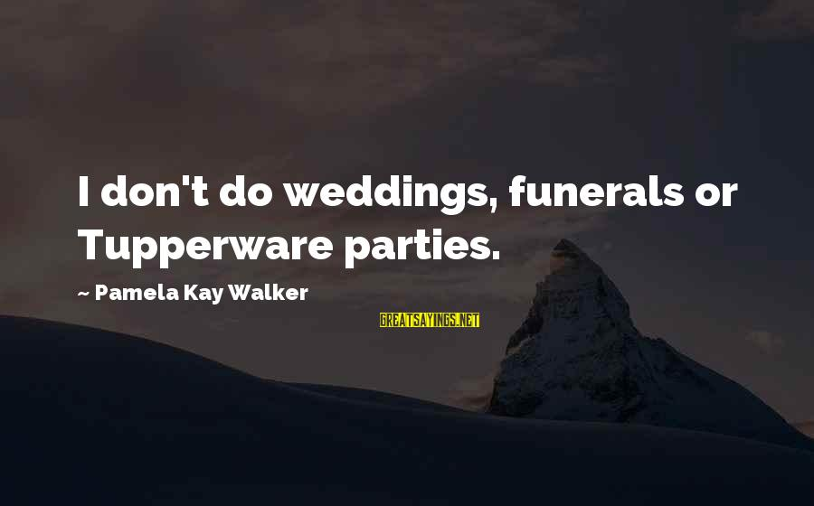 Life For Funerals Sayings By Pamela Kay Walker: I don't do weddings, funerals or Tupperware parties.