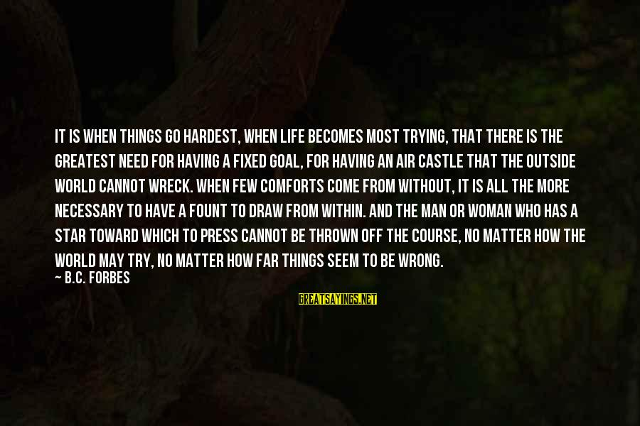Life Forbes Sayings By B.C. Forbes: It is when things go hardest, when life becomes most trying, that there is the