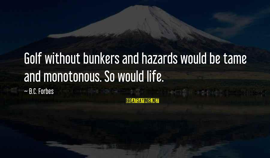 Life Forbes Sayings By B.C. Forbes: Golf without bunkers and hazards would be tame and monotonous. So would life.