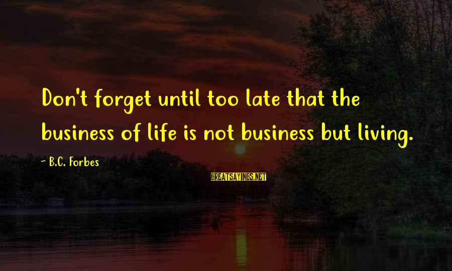 Life Forbes Sayings By B.C. Forbes: Don't forget until too late that the business of life is not business but living.