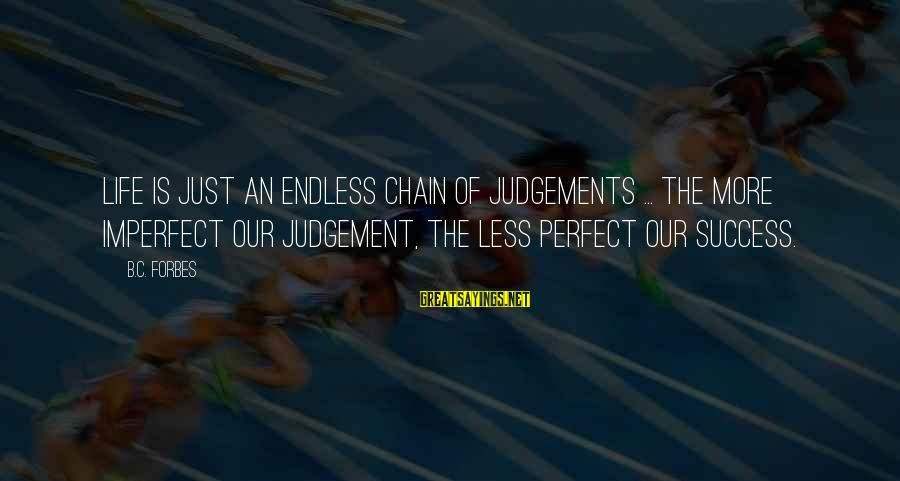 Life Forbes Sayings By B.C. Forbes: Life is just an endless chain of judgements ... The more imperfect our judgement, the