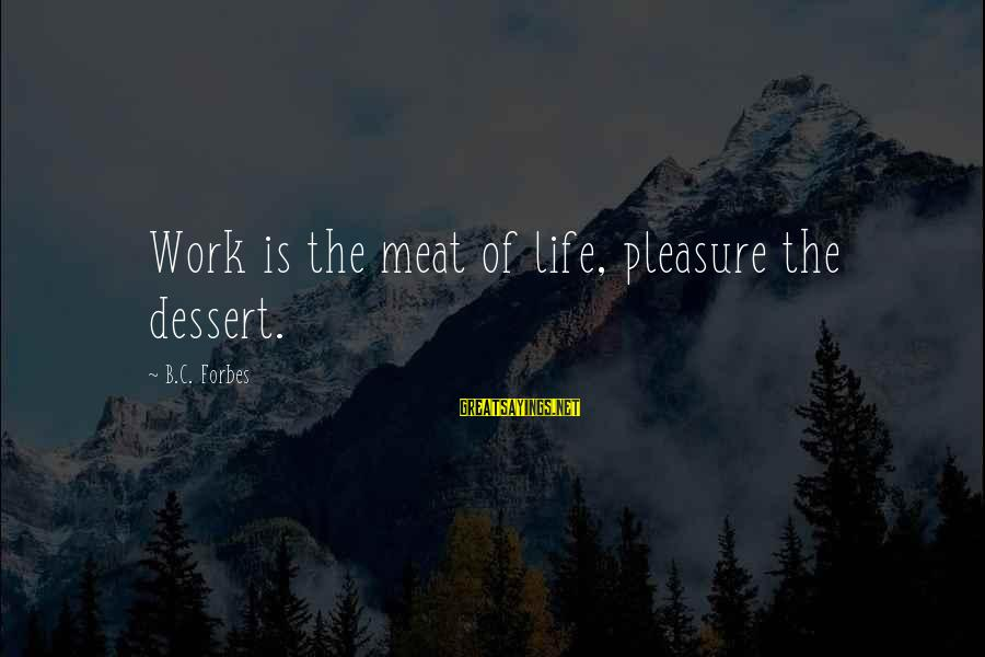 Life Forbes Sayings By B.C. Forbes: Work is the meat of life, pleasure the dessert.
