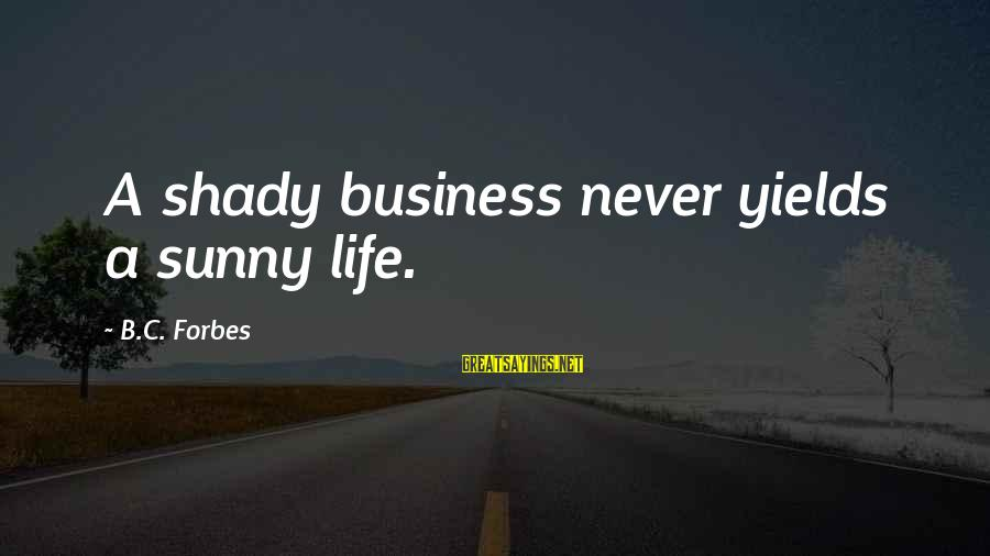 Life Forbes Sayings By B.C. Forbes: A shady business never yields a sunny life.