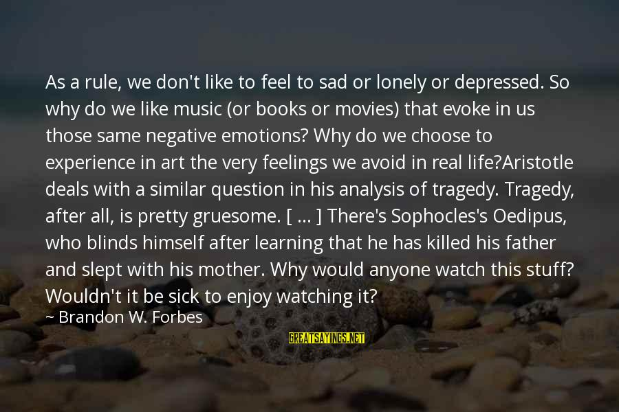 Life Forbes Sayings By Brandon W. Forbes: As a rule, we don't like to feel to sad or lonely or depressed. So