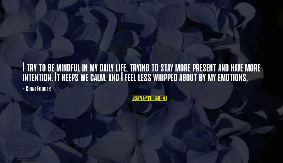 Life Forbes Sayings By China Forbes: I try to be mindful in my daily life, trying to stay more present and