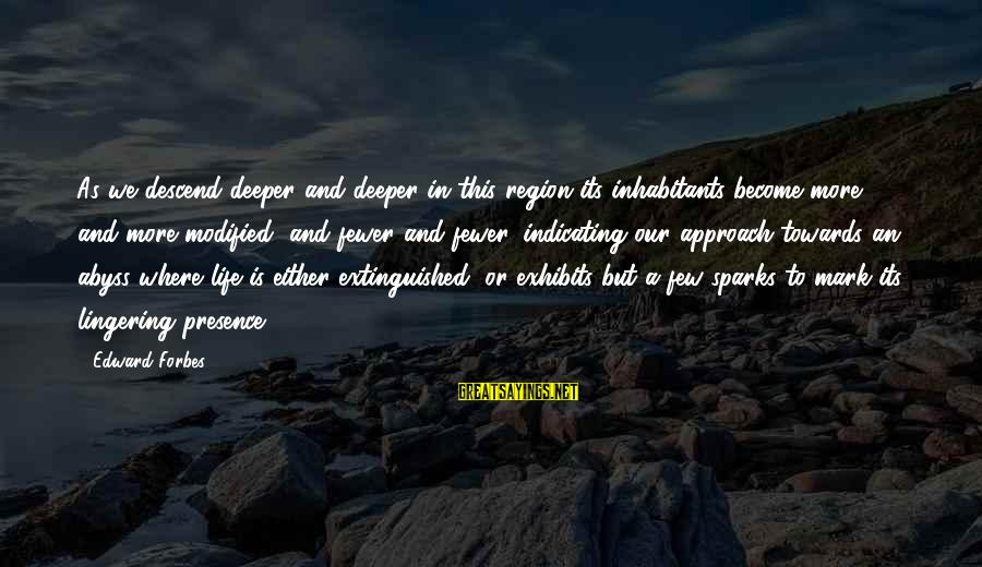 Life Forbes Sayings By Edward Forbes: As we descend deeper and deeper in this region its inhabitants become more and more