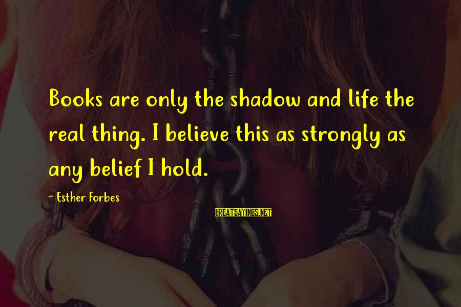 Life Forbes Sayings By Esther Forbes: Books are only the shadow and life the real thing. I believe this as strongly
