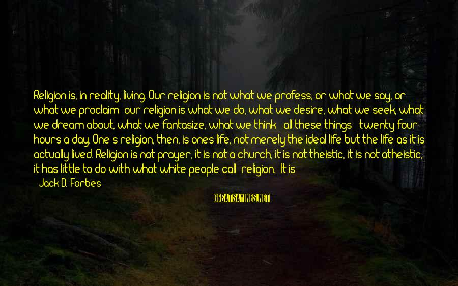 Life Forbes Sayings By Jack D. Forbes: Religion is, in reality, living. Our religion is not what we profess, or what we