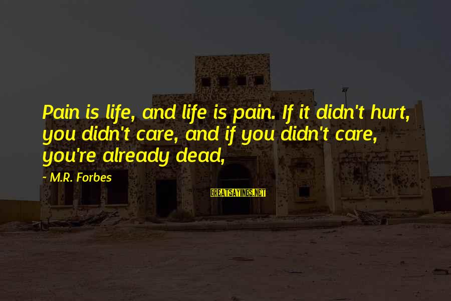 Life Forbes Sayings By M.R. Forbes: Pain is life, and life is pain. If it didn't hurt, you didn't care, and