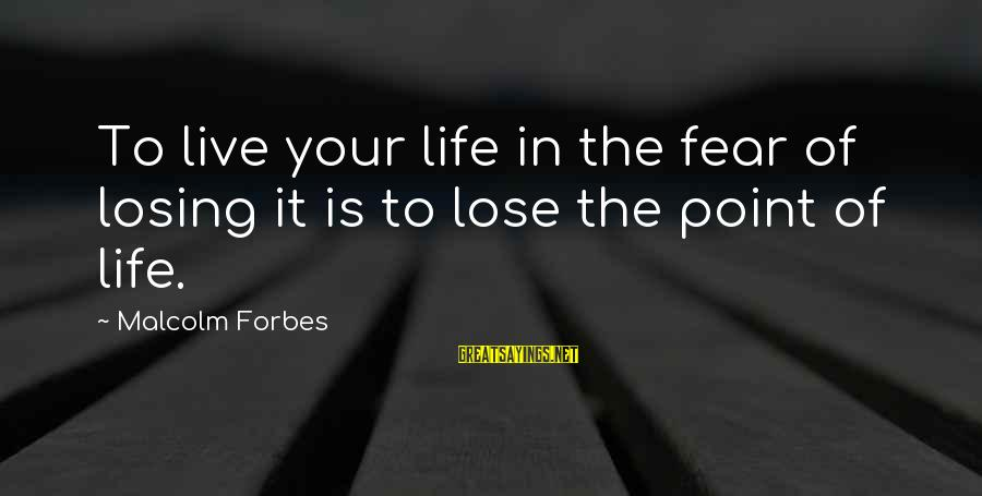 Life Forbes Sayings By Malcolm Forbes: To live your life in the fear of losing it is to lose the point