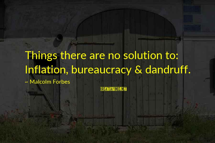 Life Forbes Sayings By Malcolm Forbes: Things there are no solution to: Inflation, bureaucracy & dandruff.