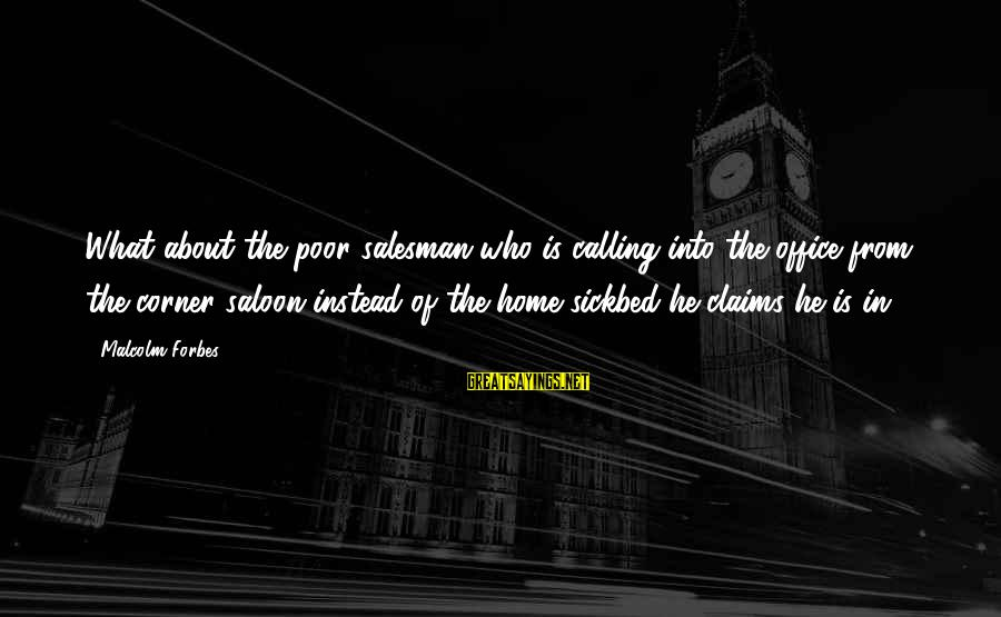 Life Forbes Sayings By Malcolm Forbes: What about the poor salesman who is calling into the office from the corner saloon