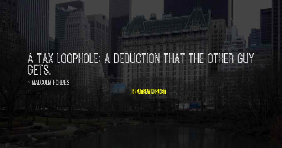 Life Forbes Sayings By Malcolm Forbes: A Tax Loophole: A deduction that the other guy gets.