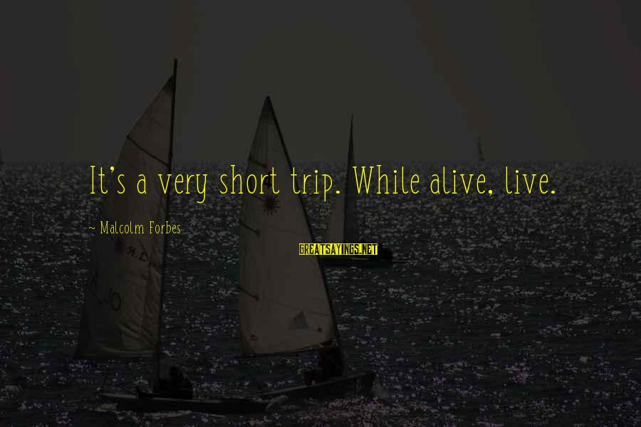 Life Forbes Sayings By Malcolm Forbes: It's a very short trip. While alive, live.