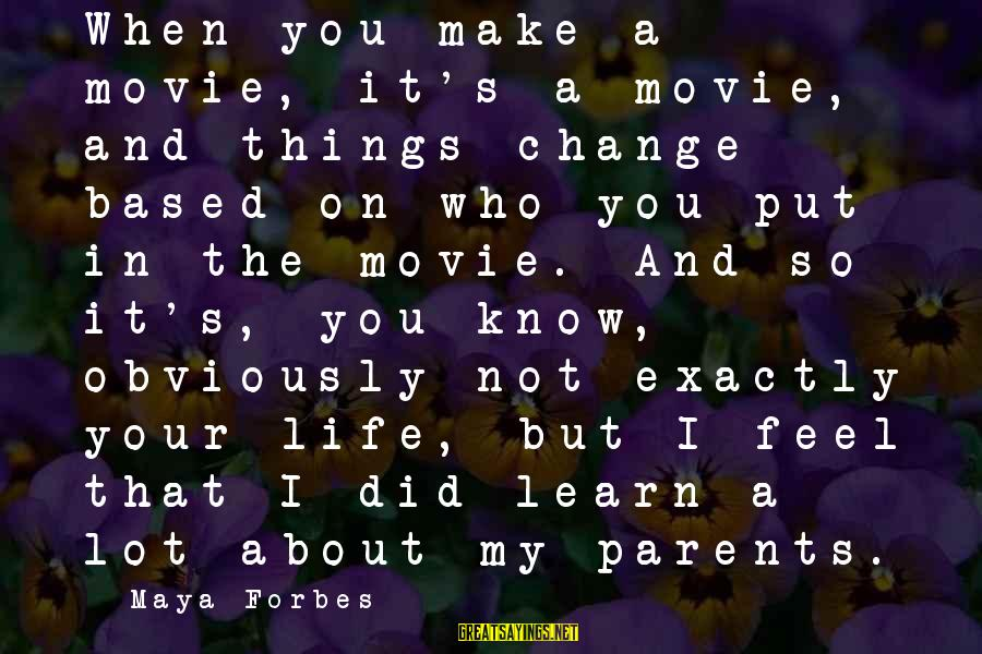 Life Forbes Sayings By Maya Forbes: When you make a movie, it's a movie, and things change based on who you