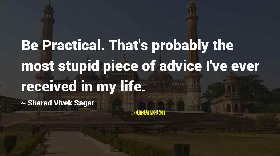 Life Forbes Sayings By Sharad Vivek Sagar: Be Practical. That's probably the most stupid piece of advice I've ever received in my