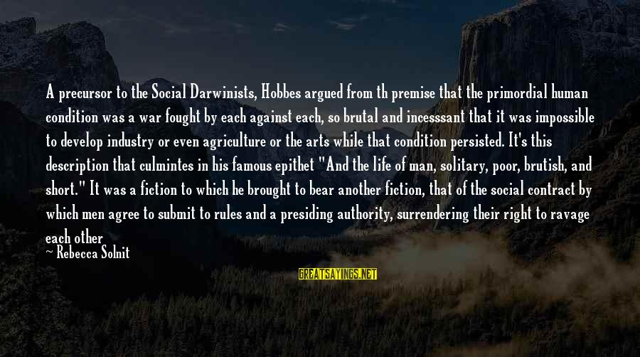 Life From Famous Writers Sayings By Rebecca Solnit: A precursor to the Social Darwinists, Hobbes argued from th premise that the primordial human