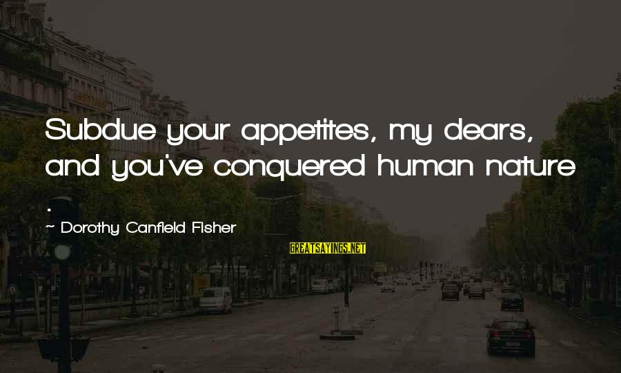 Life From Unwind Sayings By Dorothy Canfield Fisher: Subdue your appetites, my dears, and you've conquered human nature .