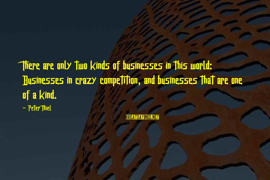 Life From Unwind Sayings By Peter Thiel: There are only two kinds of businesses in this world: Businesses in crazy competition, and