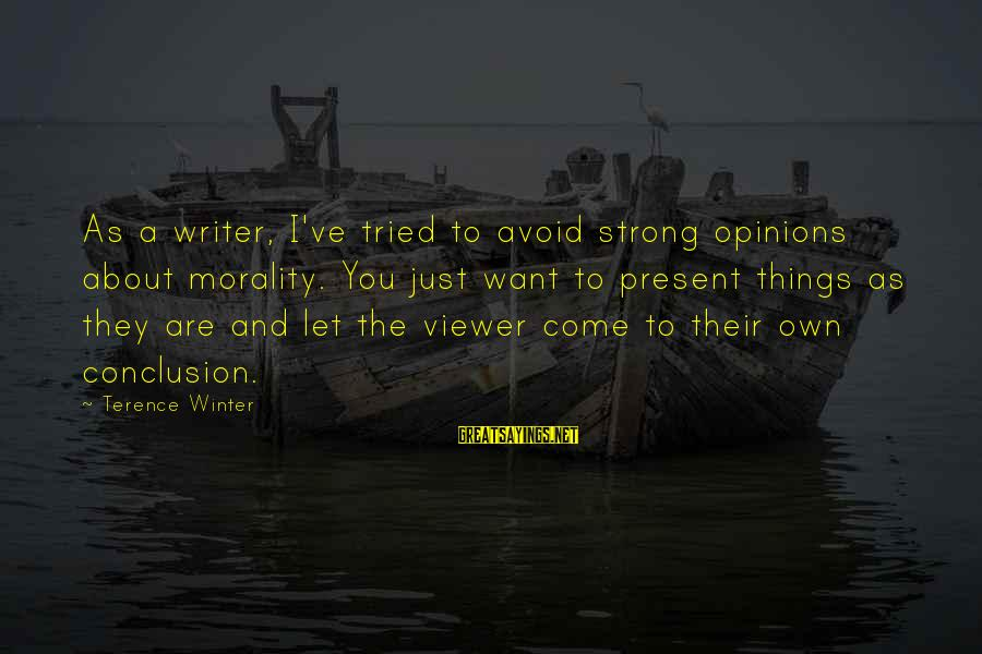 Life From Unwind Sayings By Terence Winter: As a writer, I've tried to avoid strong opinions about morality. You just want to