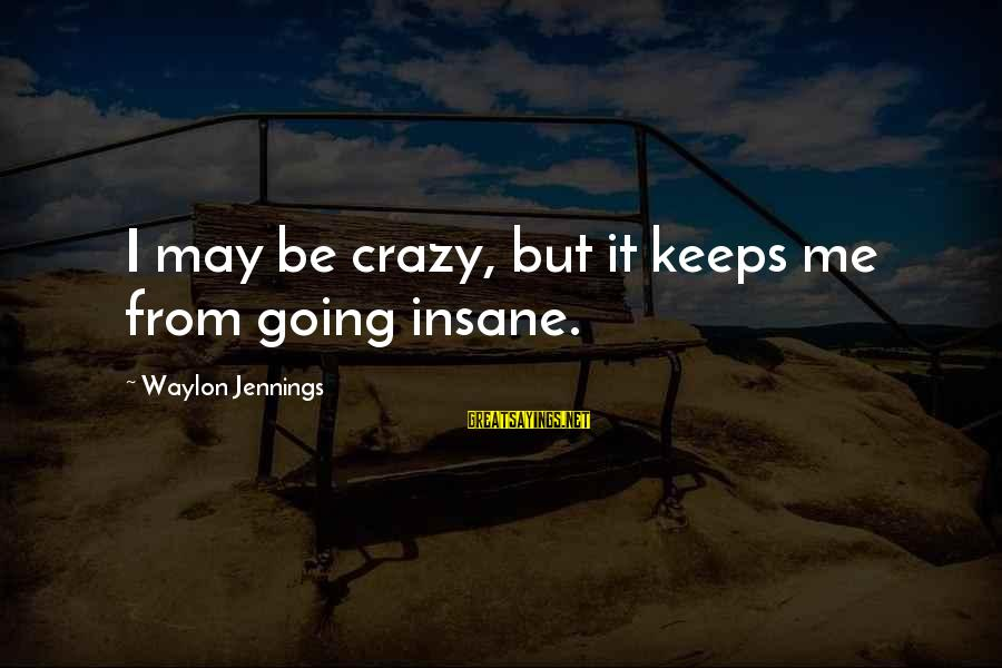 Life Full Masti Sayings By Waylon Jennings: I may be crazy, but it keeps me from going insane.