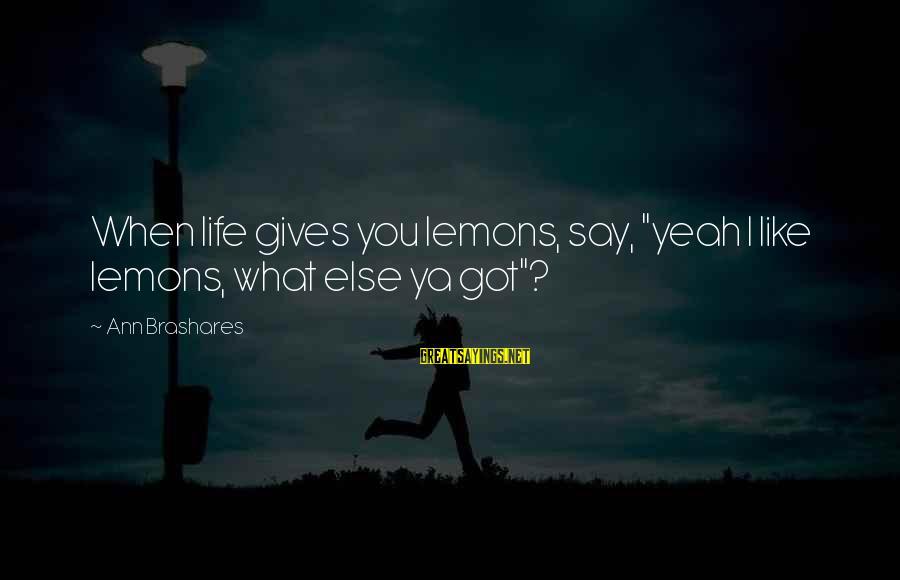"Life Gives You Lemons Sayings By Ann Brashares: When life gives you lemons, say, ""yeah I like lemons, what else ya got""?"