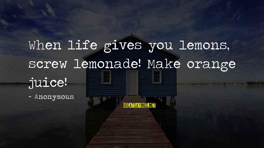 Life Gives You Lemons Sayings By Anonymous: When life gives you lemons, screw lemonade! Make orange juice!