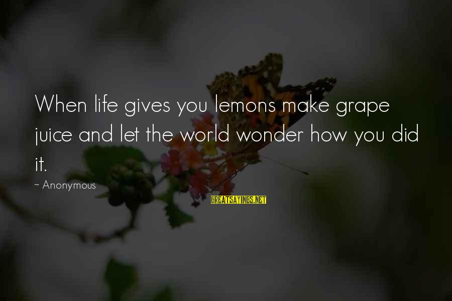Life Gives You Lemons Sayings By Anonymous: When life gives you lemons make grape juice and let the world wonder how you