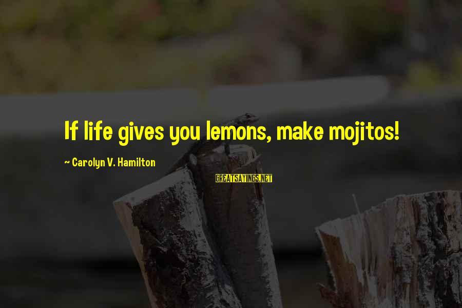 Life Gives You Lemons Sayings By Carolyn V. Hamilton: If life gives you lemons, make mojitos!