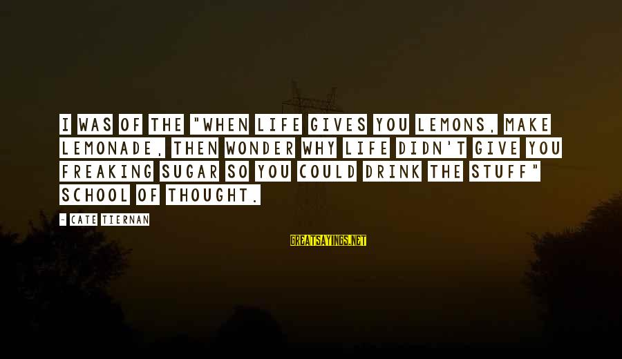 """Life Gives You Lemons Sayings By Cate Tiernan: I was of the """"When life gives you lemons, make lemonade, then wonder why life"""