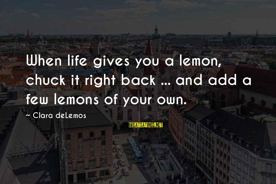 Life Gives You Lemons Sayings By Clara DeLemos: When life gives you a lemon, chuck it right back ... and add a few