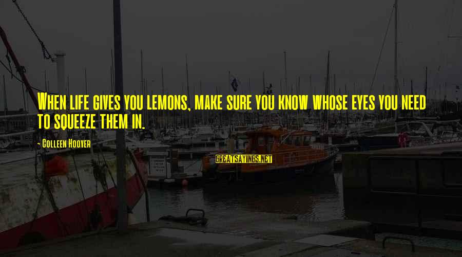 Life Gives You Lemons Sayings By Colleen Hoover: When life gives you lemons, make sure you know whose eyes you need to squeeze