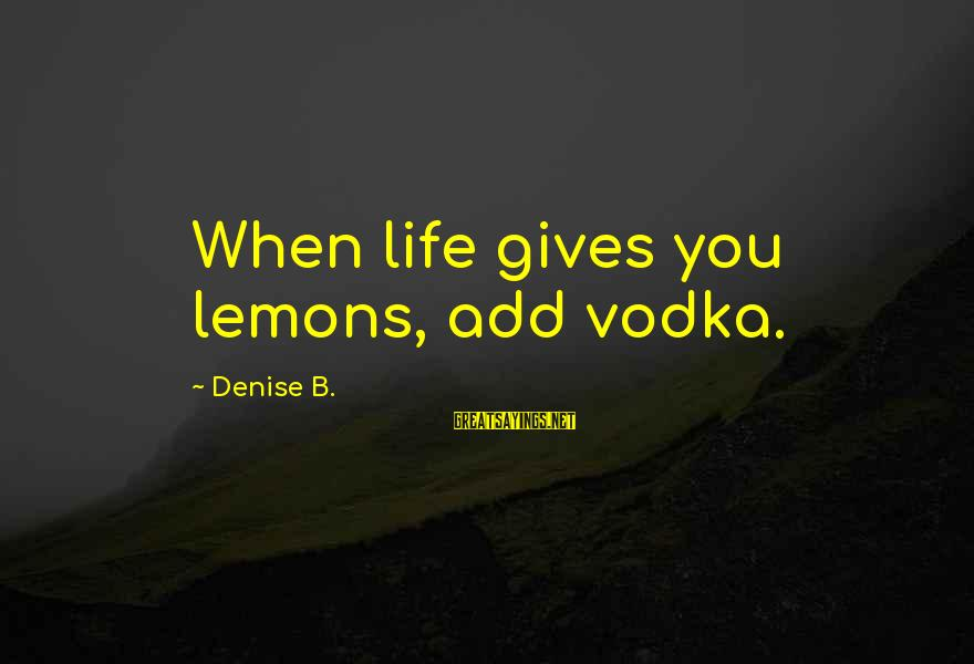Life Gives You Lemons Sayings By Denise B.: When life gives you lemons, add vodka.