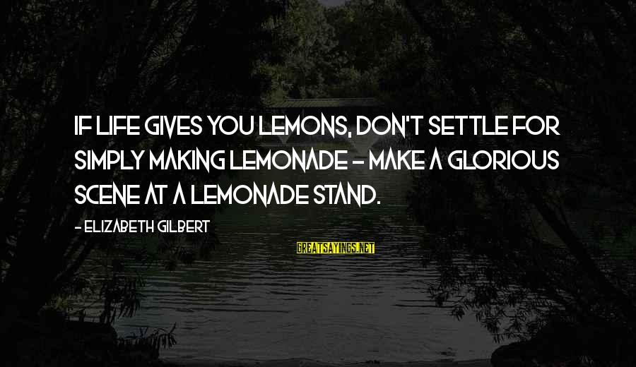 Life Gives You Lemons Sayings By Elizabeth Gilbert: If life gives you lemons, don't settle for simply making lemonade - make a glorious