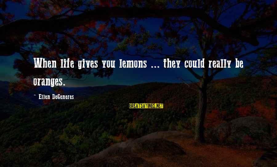 Life Gives You Lemons Sayings By Ellen DeGeneres: When life gives you lemons ... they could really be oranges.