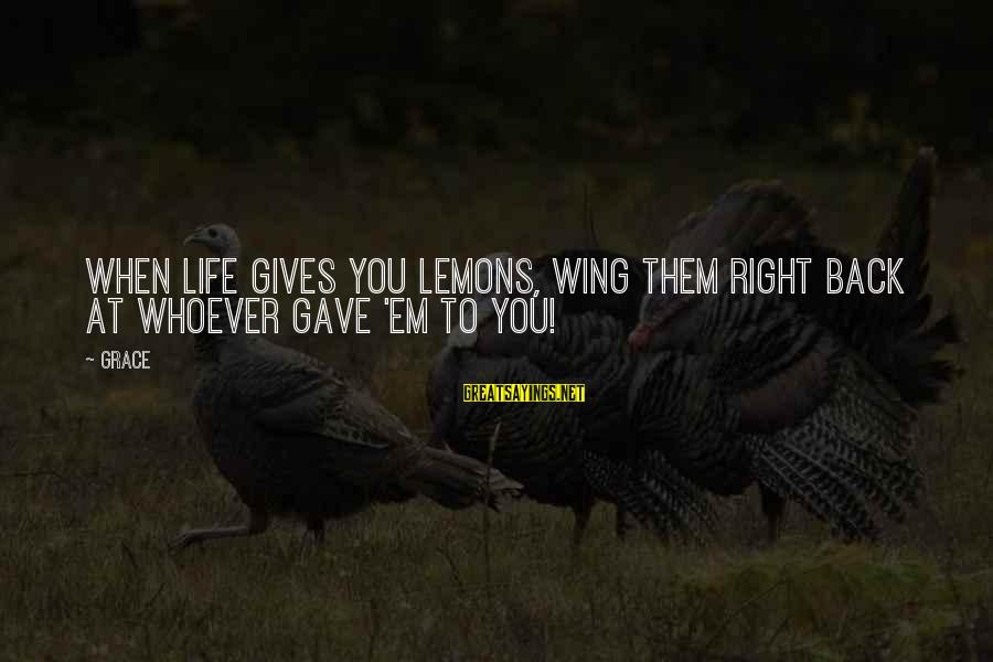 Life Gives You Lemons Sayings By Grace: When life gives you lemons, wing them right back at whoever gave 'em to you!
