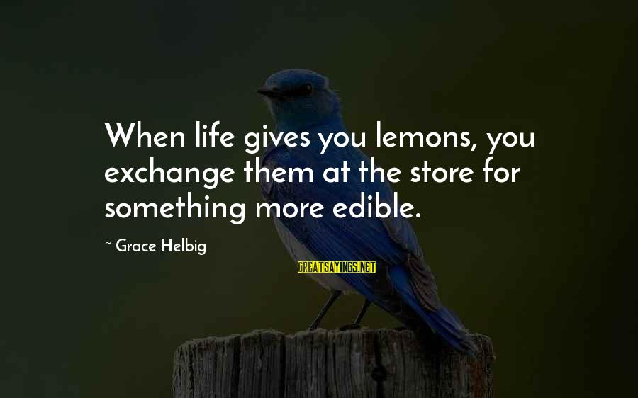 Life Gives You Lemons Sayings By Grace Helbig: When life gives you lemons, you exchange them at the store for something more edible.