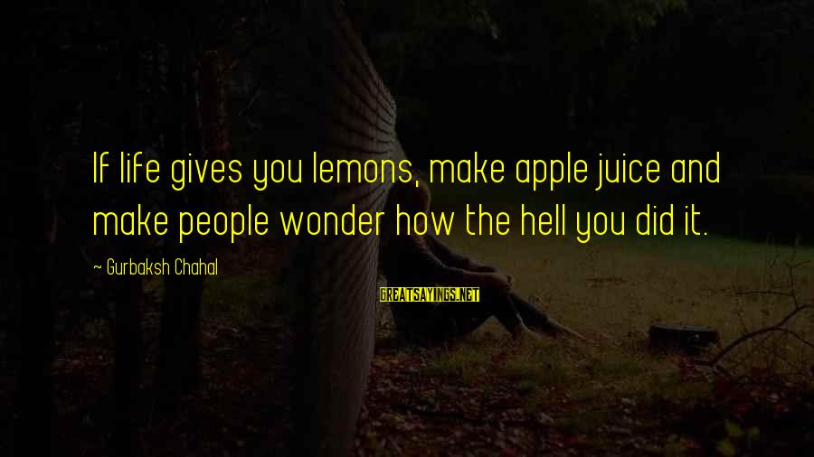 Life Gives You Lemons Sayings By Gurbaksh Chahal: If life gives you lemons, make apple juice and make people wonder how the hell