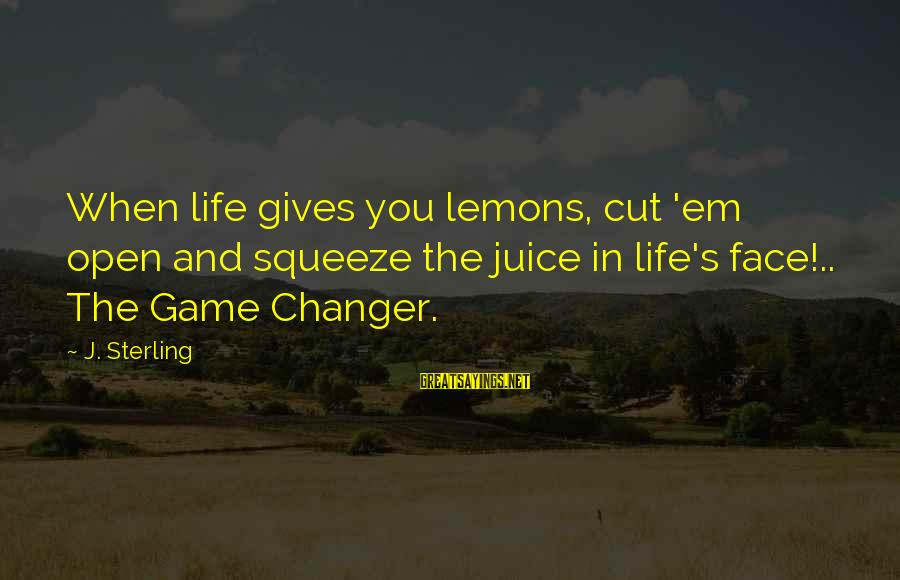 Life Gives You Lemons Sayings By J. Sterling: When life gives you lemons, cut 'em open and squeeze the juice in life's face!..