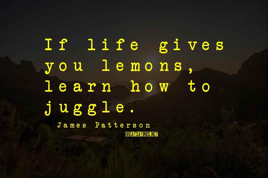 Life Gives You Lemons Sayings By James Patterson: If life gives you lemons, learn how to juggle.