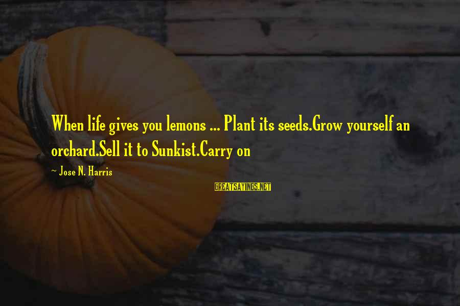 Life Gives You Lemons Sayings By Jose N. Harris: When life gives you lemons ... Plant its seeds.Grow yourself an orchard.Sell it to Sunkist.Carry