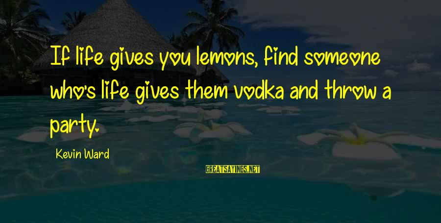 Life Gives You Lemons Sayings By Kevin Ward: If life gives you lemons, find someone who's life gives them vodka and throw a