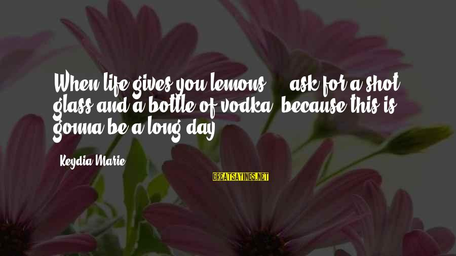 Life Gives You Lemons Sayings By Keydia Marie: When life gives you lemons ... ask for a shot glass and a bottle of