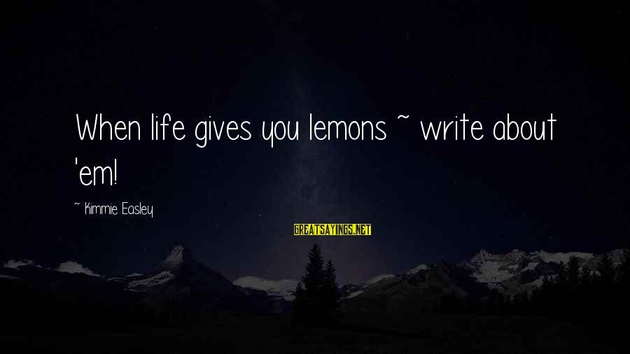 Life Gives You Lemons Sayings By Kimmie Easley: When life gives you lemons ~ write about 'em!
